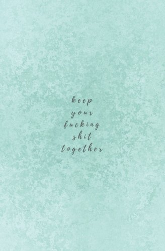 Keep Your Fucking Shit Together: Swear Word Notebook- Small Blank Lined Notebook; Funny Swearing Gifts for Women; Swear Word Journal; Profanity Book; ... Gifts (Swearing Helps Notebooks) (Volume 11)