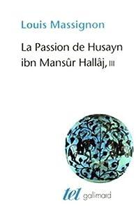 La Passion de Husayn ibn Mansûr Hallâj (Tome 3-La doctrine de Hallâj): Martyr mystique de l'Islam exécuté à Bagdad le 26 mars 922. Étude d'histoire religieuse par Louis Massignon