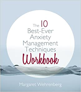 The 10 Best Ever Anxiety Management Techniques Workbook Wehrenberg Psy D Margaret 9780393707434 Amazon Com Books