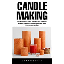 Candle Making: For Beginners! - Easy Step-By-Step Guide To Making Beautiful, Scented And Non-Toxic Homemade Candles!