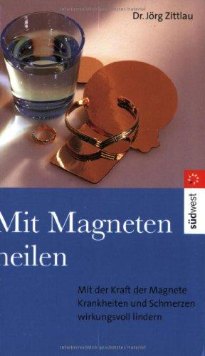 Mit Magneten heilen. Mit der Kraft der Magnete Krankheiten und Schmerzen wirkungsvoll lindern von Jörg Zittlau
