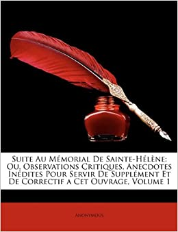 Suite Au Mémorial De Sainte-Hélène: Ou, Observations Critiques, Anecdotes Inédites Pour Servir De Supplément Et De Correctif a Cet Ouvrage, Volume 1