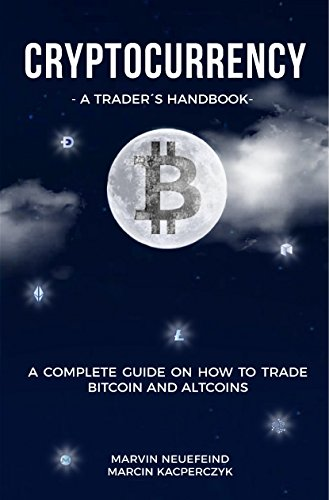 Cryptocurrency – A Trader's Handbook: A Complete Guide On How To Trade Bitcoin And Altcoins