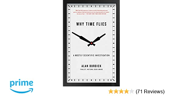Why Time Flies A Mostly Scientific Investigation Alan Burdick