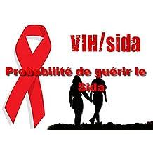 Probabilité de guérir le Sida: Parcourt d'un combattant vers la guérison (French Edition)