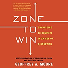 Zone to Win: Organizing to Compete in an Age of Disruption Audiobook by Geoffrey A. Moore Narrated by Tom Parks