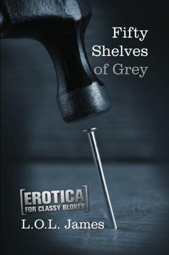 Fifty Shelves of Grey: A Parody: Erotica for classy blokes PDF