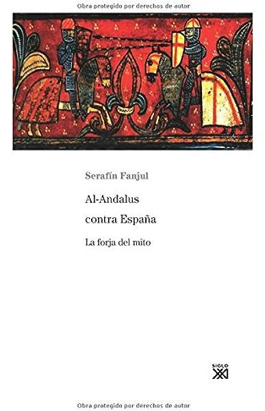 Al-Andalus contra España: La forja del mito: 790 Siglo XXI de España General: Amazon.es: Fanjul, Serafín: Libros