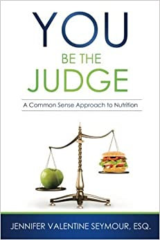 You Be the Judge: A Common Sense Approach to Nutrition by Jennifer Valentine Seymour Esq. (2014-10-08)