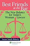 Best Friends at the Bar : The New Balance for Today's Woman Lawyer, Blakely, Susan Smith, 145482249X