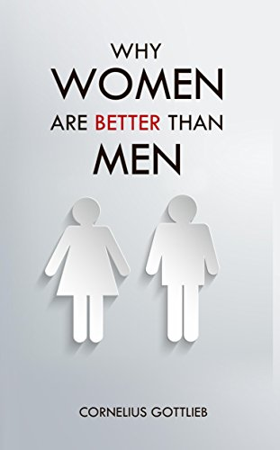 Why Women Are Better Than Men: An Utterly Exhaustive Compendium of Evidence For the Primacy of the Female Sex