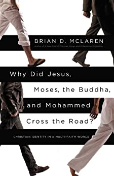 Why Did Jesus, Moses, the Buddha, and Mohammed Cross the Road?: Christian Identity in a Multi-Faith World by [McLaren, Brian D.]