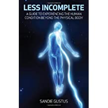 Less Incomplete: A Guide to Experiencing the Human Condition beyond the Physical Body
