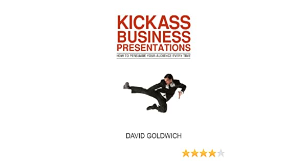 Kickass Business Presentations: How To Persuade Your Audience Every Time
