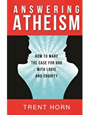 Answering Atheism: How to Made the Case for God with Logic and Charity