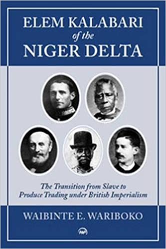 Elem Kalabari Of The Niger Delta The Transition from Slave to Produce Trading Under British Imperialism