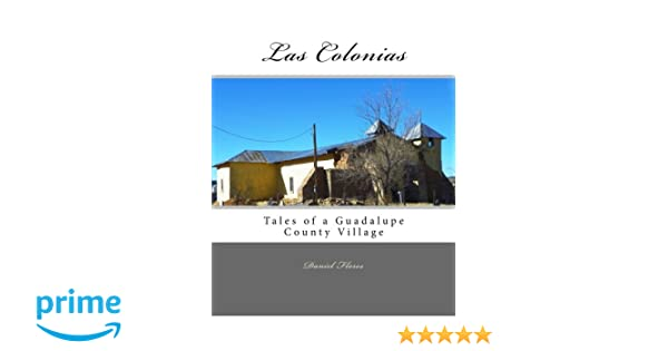 Las Colonias: Tales of a Guadalupe County Village: Daniel B. Flores: 9781530074280: Amazon.com: Books