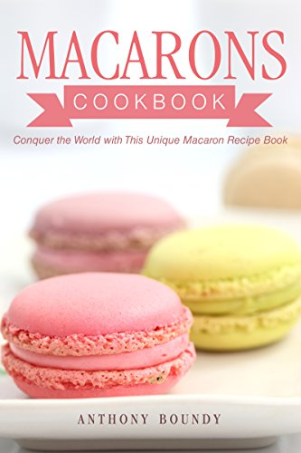 Macarons Cookbook: Conquer the World with This Unique Macaron Recipe Book by Anthony Boundy