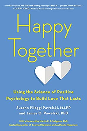 Happy Together: Using the Science of Positive Psychology to Build Love That Lasts by Suzann Pileggi Pawelski and James O. Pawelski