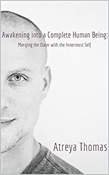 Awakening into a Complete Human Being: Merging the Outer with the Inner Most Self by [Thomas, Atreya]