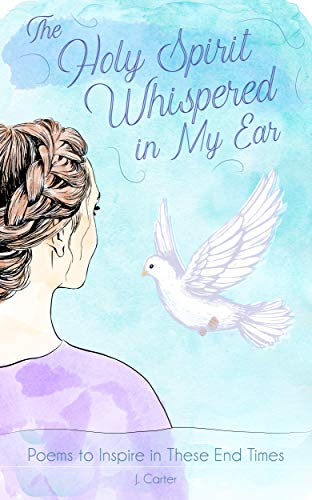 The Holy Spirit Whispered in My Ear: A Collection of Poems to Inspire and Encourage by [Carter, J.]
