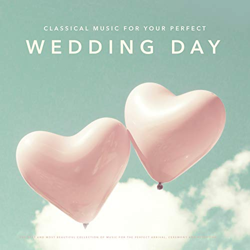 Classical Music for Your Perfect Wedding Day: The Best and most Beautiful Collection of Music for the Perfect Arrival, Ceremony and Reception