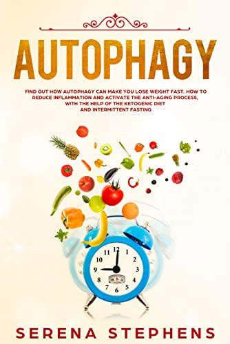 Autophagy: Find Out How Autophagy Can Make You Lose Weight Fast. How To Reduce Inflammation And Activate The Anti-Aging Process, With The Help Of The Ketogenic Diet And Intermittent Fasting