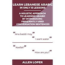 Learn Lebanese Arabic in Only 15 Lessons: A Holistic Approach To Learning Arabic By Introducing Frequently Used Conversation Sentences