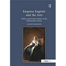Empress Eugénie and the Arts: Politics and Visual Culture in the Nineteenth Century