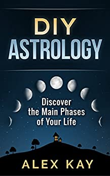 DIY Astrology: Discover the Main Phases of Your Life (English Edition) por [Kay, Alex]
