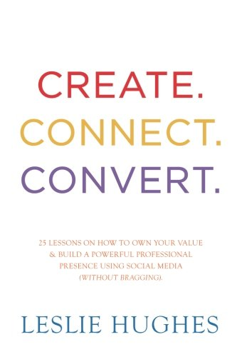 Create. Connect. Convert.: 25 lessons on how to own your value and build a powerful professional presence using social m