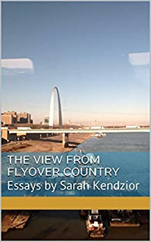 The View From Flyover Country: Essays by Sarah Kendzior by [Kendzior, Sarah]