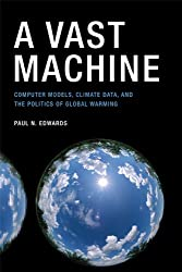 Vast Machine: Computer Models, Climate Data and the Politics of Global Warming (Infrastructures)