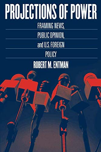Projections of Power: Framing News, Public Opinion, and U.S. Foreign Policy (Studies in Communication, Media, and Public Opinion) (International Public Opinion)