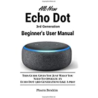 All-New Echo Dot (3rd Generation) Beginner's User Manual: This Guide Gives You Just What You Need to Operate an Echo Dot…