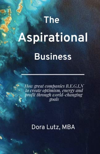 The Aspirational Business: How great companies B.E.G.I.N. to create optimism, energy and commitment through world-changing -
