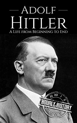 Adolf Hitler: A Life From Beginning to End (World War 2 Biographies Book 1) (Adolf Hitler And His Rise To Power)