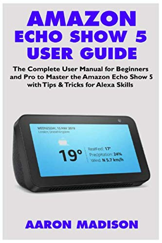 AMAZON ECHO SHOW 5 USER GUIDE: The Complete User Manual for Beginners and Pro to Master the Amazon Echo Show 5 with Tips & Tricks for Alexa Skills (Echo Device & Alexa Setup) por Aaron Madison