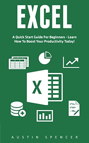 Excel: A Quick Start Guide For Beginners - Learn How To Boost Your Productivity Today! (Excel, Microsoft Office, MS Excel 2016)