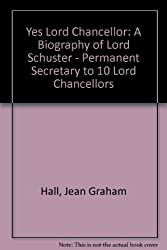 Yes Lord Chancellor: A Biography of Lord Schuster - Permanent Secretary to 10 Lord Chancellors
