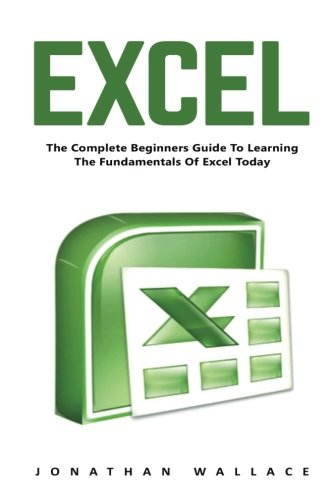 Excel: The Complete Beginners Guide to Learning the Fundamentals of Excel Today! (Microsoft Office, Macros, MS Excel 2016)