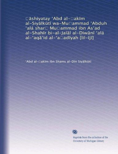 ??shiyatay ?Abd al-?ak?m al-Siy?lk?t? wa-Mu?ammad ?Abduh ?alá shar? Mu?ammad ibn As?ad al-Shah?r bi-al-Jal?l al-Diw?n? ?alá al-?aq??id al-?a?ad?yah [lil-?j?] (Arabic Edition)
