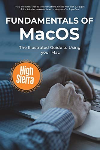 Fundamentals of MacOS High Sierra: The Illustrated Guide to Using your Mac (Computer Fundamentals)
