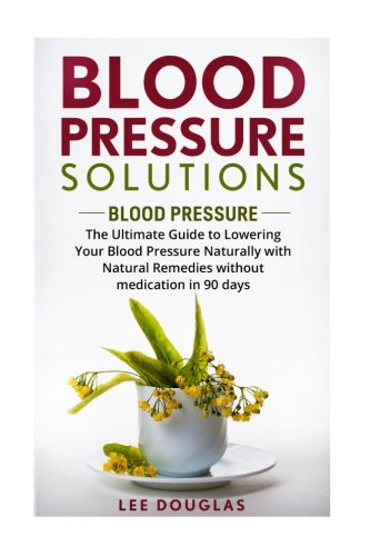 Blood Pressure Guide (Blood Pressure Solutions: Blood Pressure: The Ultimate Guide to Lowering Your Bl (Reduce Hypertension, Blood Pressure, Natural Remedies, Healthy Eating, Diet))