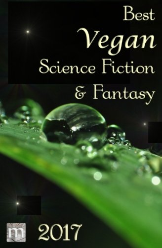 Best Vegan Science Fiction & Fantasy of 2017 (Best Vegan SFF) (Volume 2)