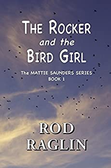 The Rocker and the Bird Girl (The Mattie Saunders Series  Book 1) by [Raglin, Rod]