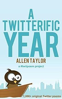 A Twitterific Year: 1,000+ Twitter Poems (a #twitpoem project) by [Taylor, Allen]