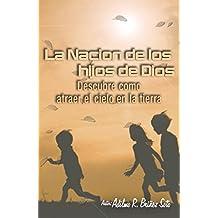 La Nación de Hijos de Dios: Descubre como atraer el cielo a la tierra La voluntad de Dios es que vivamos en la tierra como si estuviéramos en el cielo