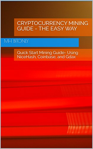 Cryptocurrency Mining Guide - The Easy Way: Quick Start Mining Guide- Using NiceHash, Coinbase, and Gdax (Easier Than You Think Book 1)