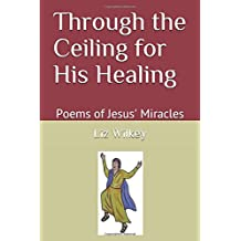 Through the Ceiling for His Healing: Poems of Jesus' Miracles (Poems from the Pew)